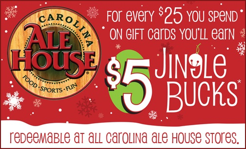 For every $25 you spend on gift cards you'll earn $5 jingle bucks redeemable at all Carolina Ale House Stores.